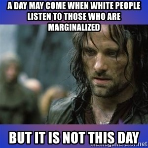 but it is not this day - A day may come when white people listen to those who are marginalized But it is not this day