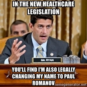 Paul Ryan Meme  - in the new healthcare legislation you'll find I'm also legally changing my name to Paul Romanov