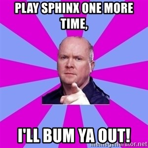 Phil Mitchell - PLAY sphinx one more time,  I'll bum ya out!