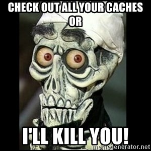 Achmed the dead terrorist - Check out all your caches or I'll kill you!