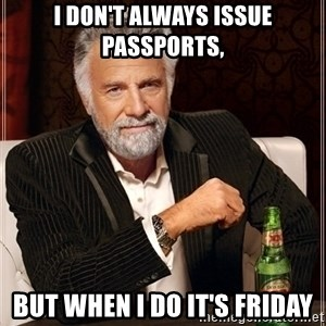 Most Interesting Man - i don't always issue passports,  but when i do it's friday