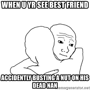 I know that feel bro blank - when u yr see best friend  accidently busting a nut on his dead nan