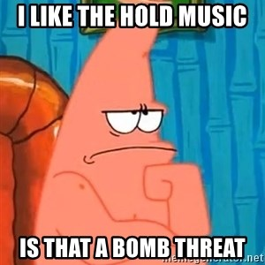 Patrick Wtf? - i like the hold music is that a bomb threat