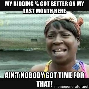 Sweet brown - My bidding % got better on my last month here Ain't nobody got time for that!