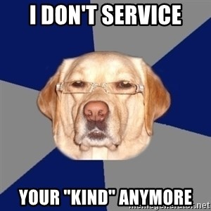 """Racist Dawg - I don't service your """"kind"""" anymore"""