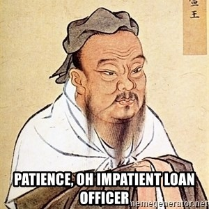 Confucious -  patience, oh impatient loan officer