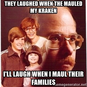 Family Man - they laughed when the mauled my kraken I'll laugh when I maul their families