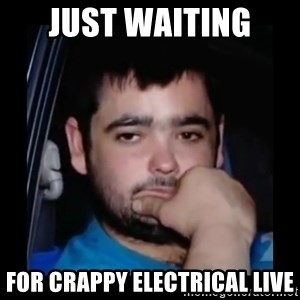 just waiting for a mate - Just waiting  For Crappy Electrical Live