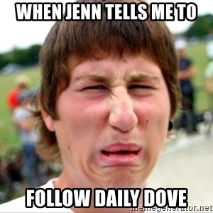Disgusted Nigel - When jenn tells me to follow daily dove