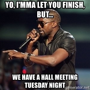 Kanye - Yo, i'mma let you finish, but... we have a hall meeting tuesday night