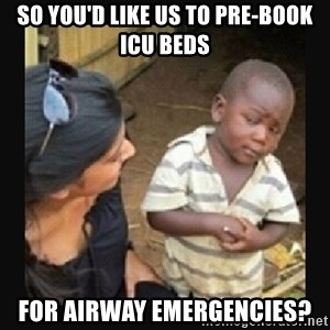 African little boy - So you'd like us to pre-book ICU beds For airway emergencies?