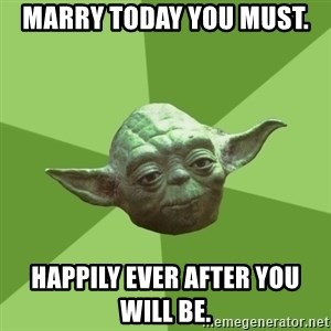 Advice Yoda Gives - Marry today you mUst.  Happily ever after you will be.