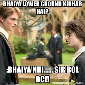 Harry Potter  - Bhaiya lower ground kidhar hai? :bhaiya nhi...... SIR bol bc!!