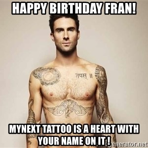 Adam Levine - Happy birthday fran! Mynext tAttoo is a heart with your nAme on it !