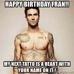 Adam Levine - Happy birthday fran!! My next tatto is a heart with your name on it !