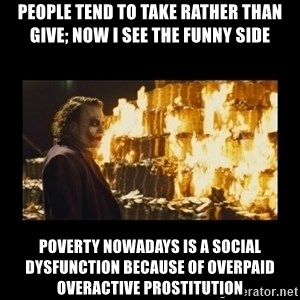 Joker's Message - people tend to take rather than give; now I see the funny side poverty nowadays is a social dysfunction because of overpaid overactive prostitution