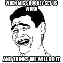 Dumb Bitch Meme - When Miss Rooney set us work And thinks we will do it