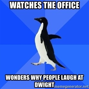 Socially Awkward Penguin - Watches the office Wonders why People laugh at Dwight