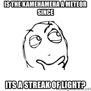 thinking guy - is the kamehameha a meteor since its a streak of light?