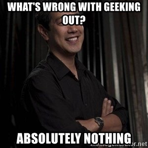 Most Interesting Geek In The World - What's wrong with geeking out? Absolutely nothing