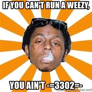 Lil Wayne Meme - If you can't run a weezy, you ain't -=3302=-
