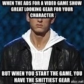 Eminem - When the ads for a video game show great looking gear for your character  but when you start the game, you have the shittiest gear