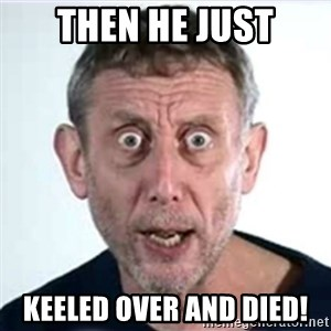 Michael Rosen  - Then he just keeled over and died!