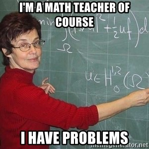 drunk Teacher - i'm a math teacher of course i have problems