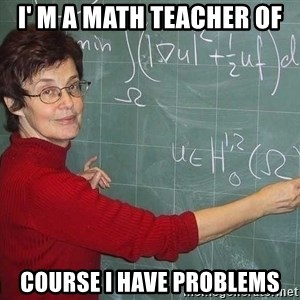 drunk Teacher - i' m a math teacher of course i have problems