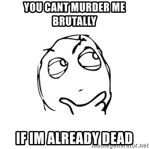 thinking guy - you cant murder me brutally if im already dead