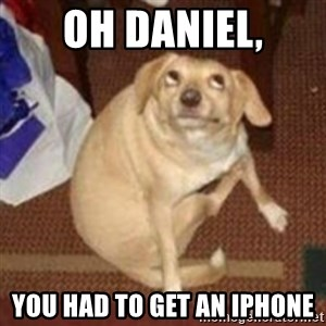 Oh You Dog - Oh Daniel, You had to get an iphone