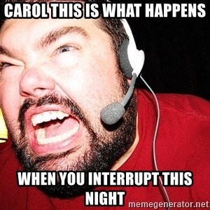 Angry Gamer - Carol this is what happens when you interrupt this night