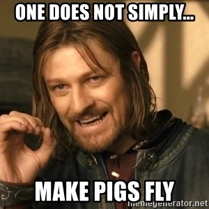 One does not simply HD - One Does not Simply... Make pigs fly