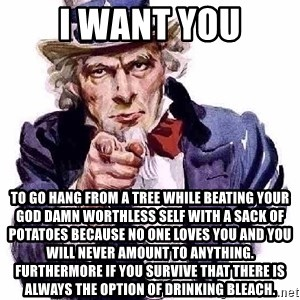 Uncle Sam Says - I want you to go hang from a tree while beating your god damn worthless self with a sack of POTATOES because no one loves you and you will never AMOUNT to anything. furthermore if you survive that there is always the option of drinking bleach.