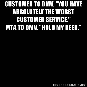 """black background - CUSTOMER TO DMV, """"YOU HAVE ABSOLUTELY THE WORST CUSTOMER SERVICE.""""                                                                                                     MTA TO DMV, """"HOLD MY BEER."""""""