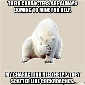 Bad RPer Polar Bear - Their characters are always coming to mine for help. My characters need helP?  They scatter like cockroaches.