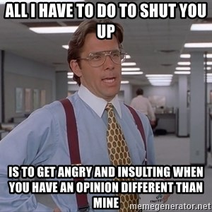 Ariox12 - all i have to do to shut you up is to get angry and insulting when you have an opinion different than mine