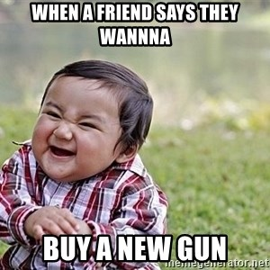 Evil Asian Baby - When a friend says they wanNna Buy a new gun