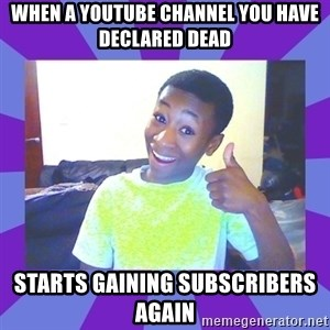 Well Done! - When a youtube channel you have declared dead starts gaining subscribers again