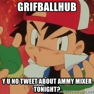Y U NO ASH - Grifballhub y u no tweet about ammy mixer tonight?