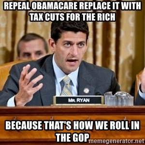 Paul Ryan Meme  - repeal obamaCare replace it with tax cuts for the rich because that's how we roll in the gop
