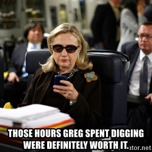 Texts from Hillary -  those hours Greg spent digging were definitely worth it.