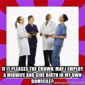 Doctors laugh -  If it Pleases the crown, May I employ a midwife and give birth in my own domicile?