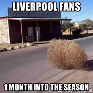 Tumbleweed - Liverpool Fans  1 month into the season