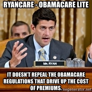 Paul Ryan Meme  - ryancare - obamacare lite It doesn't repeal the Obamacare regulations that drive up the cost of premiums.