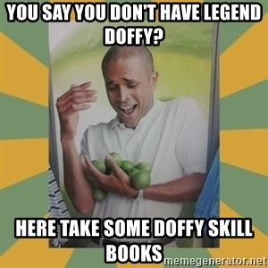 Why can't I hold all these limes - You say you don't have legend doffy? Here take some doffy skill books