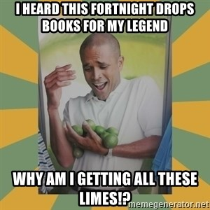 Why can't I hold all these limes - I heard this fortnight drops books for my legend Why am i getting all these limes!?