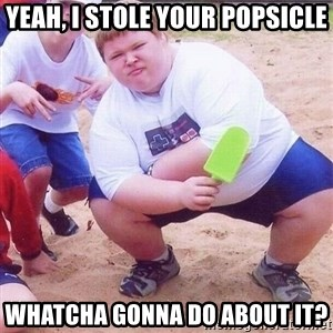 American Fat Kid - YEAH, I STOLE YOUR POPSICLE WHATCHA GONNA DO ABOUT IT?