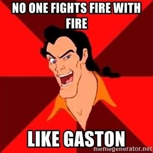 Like Gaston - no one fights fire with fire like gaston