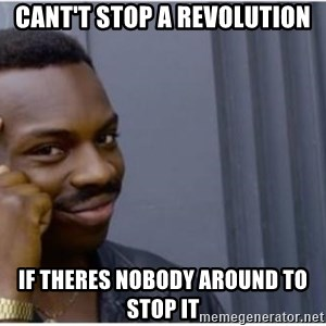 I'm a fucking genius - Cant't stop a revolution if theres nobody around to stop it